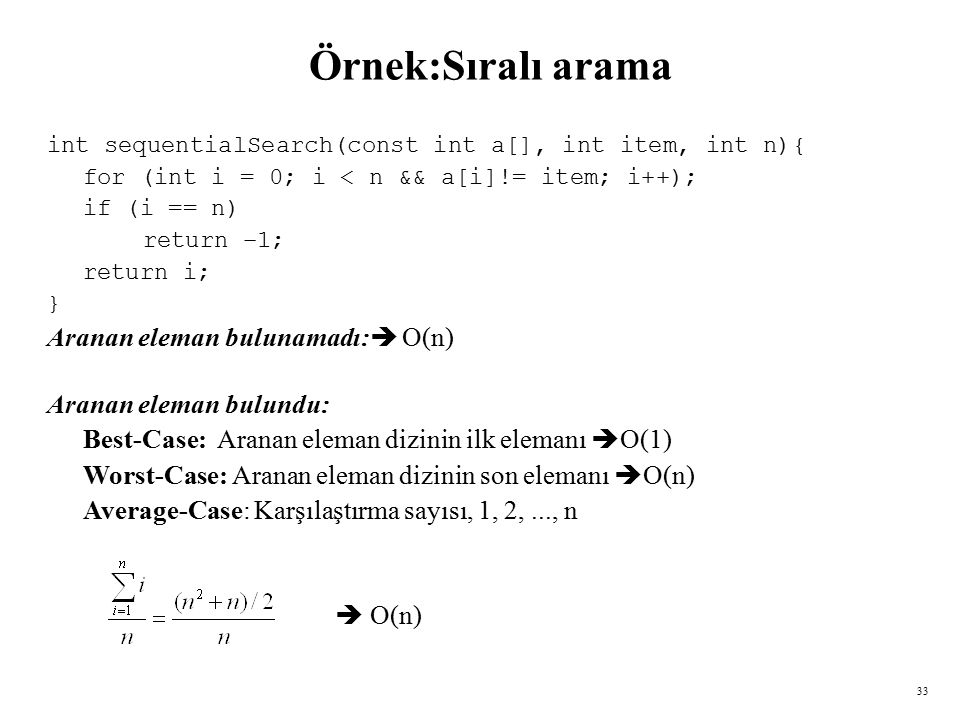 33 Örnek:Sıralı arama int sequentialSearch(const int a[], int item, int n){ for (int i = 0; i < n && a[i]!= item; i++); if (i == n) return –1; return