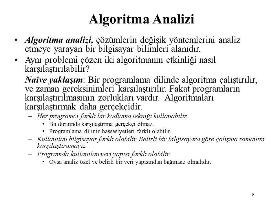 8 Algoritma Analizi Algoritma analizi, çözümlerin değişik yöntemlerini analiz etmeye yarayan bir bilgisayar bilimleri alanıdır.