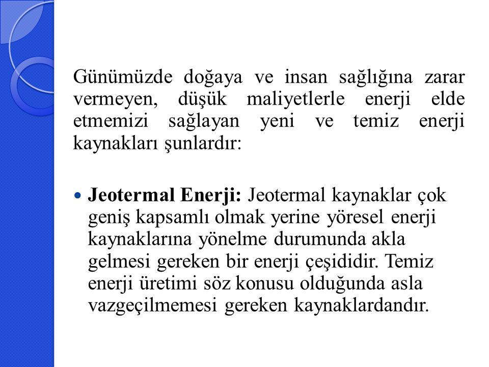 Günümüzde doğaya ve insan sağlığına zarar vermeyen, düşük maliyetlerle enerji elde etmemizi sağlayan yeni ve temiz enerji kaynakları şunlardır: Jeoter