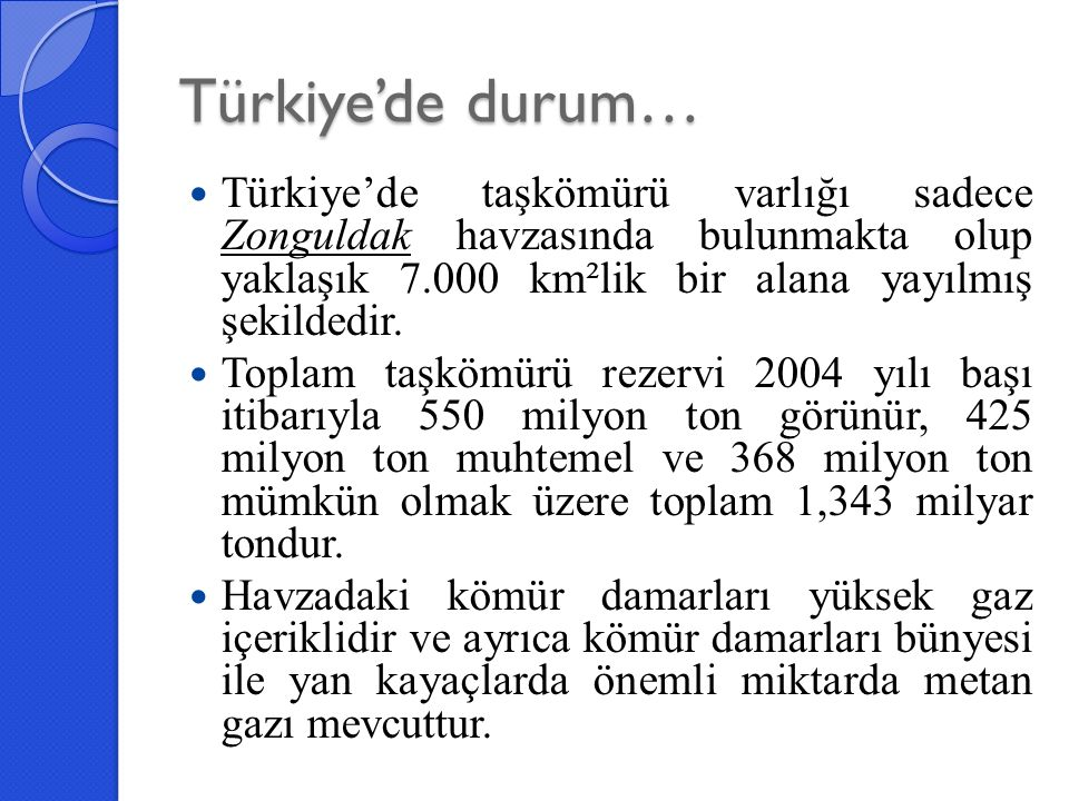 Türkiye'de durum… Türkiye'de taşkömürü varlığı sadece Zonguldak havzasında bulunmakta olup yaklaşık 7.000 km²lik bir alana yayılmış şekildedir. Toplam