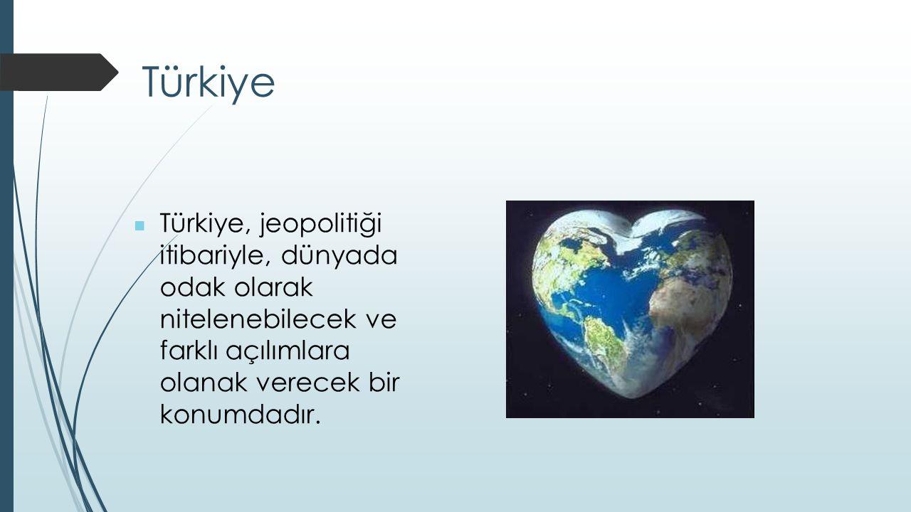 Türkiye Türkiye, jeopolitiği itibariyle, dünyada odak olarak nitelenebilecek ve farklı açılımlara olanak verecek bir konumdadır.