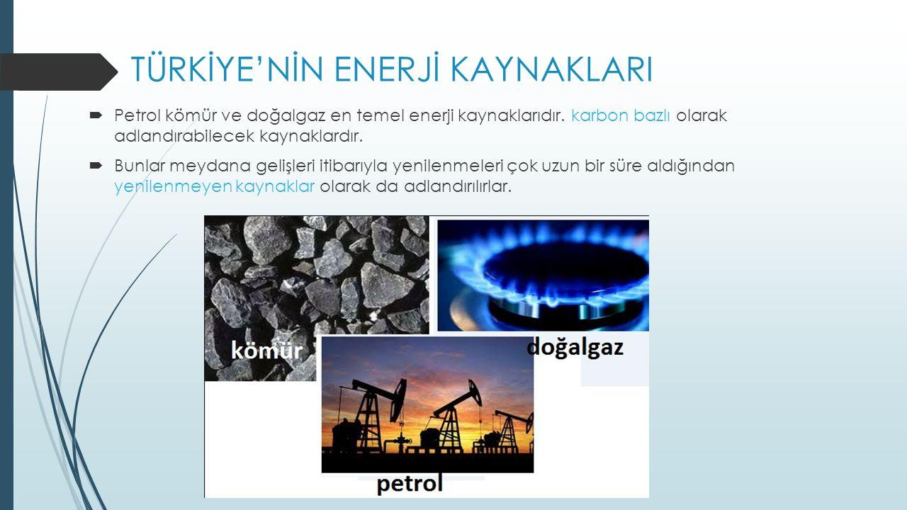 TÜRKİYE'NİN ENERJİ KAYNAKLARI  Petrol kömür ve doğalgaz en temel enerji kaynaklarıdır.