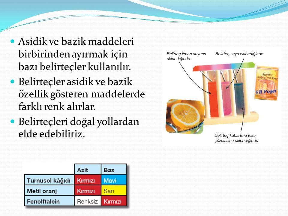 Asidik ve bazik maddeleri birbirinden ayırmak için bazı belirteçler kullanılır. Belirteçler asidik ve bazik özellik gösteren maddelerde farklı renk al