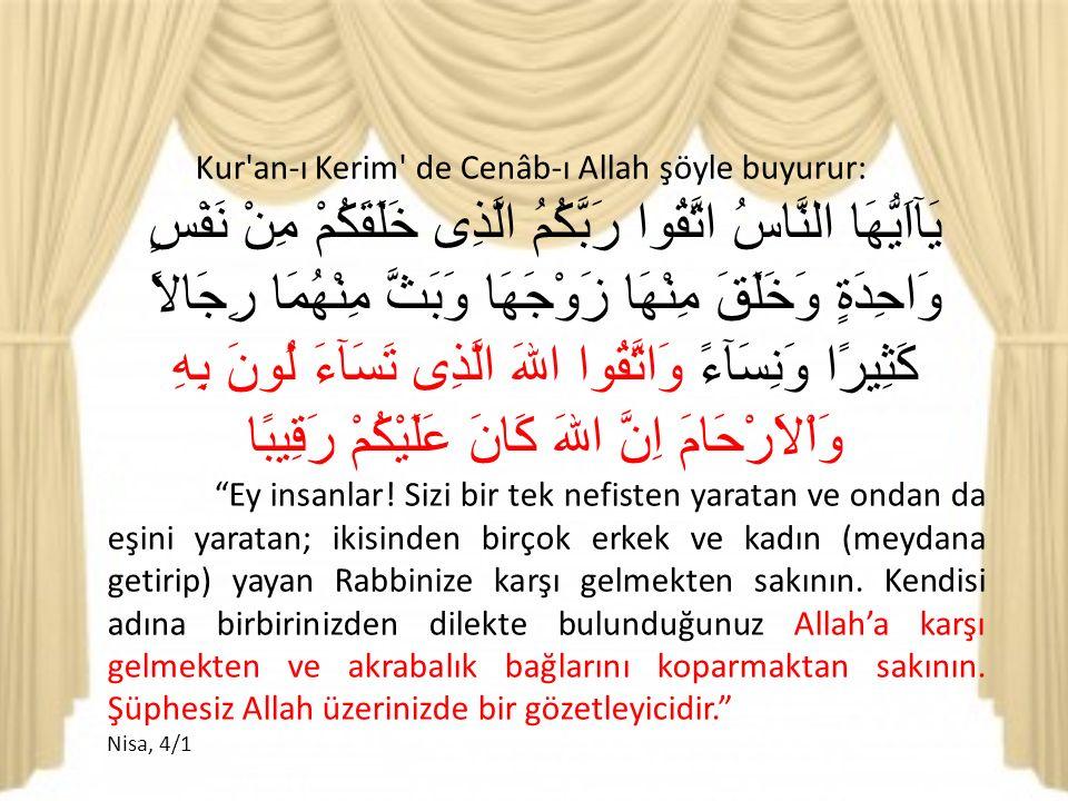 Kur an-ı Kerim de Cenâb-ı Allah şöyle buyurur: يَآاَيُّهَا النَّاسُ اتَّقُوا رَبَّكُمُ الَّذِى خَلَقَكُمْ مِنْ نَفْسٍ وَاحِدَةٍ وَخَلَقَ مِنْهَا زَوْجَهَا وَبَثَّ مِنْهُمَا رِجَالاً كَثِيرًا وَنِسَآءً وَاتَّقُوا اللهَ الَّذِى تَسَآءَ لُونَ بِهِ وَاْلاَرْحَامَ اِنَّ اللهَ كَانَ عَلَيْكُمْ رَقِيبًا Ey insanlar.