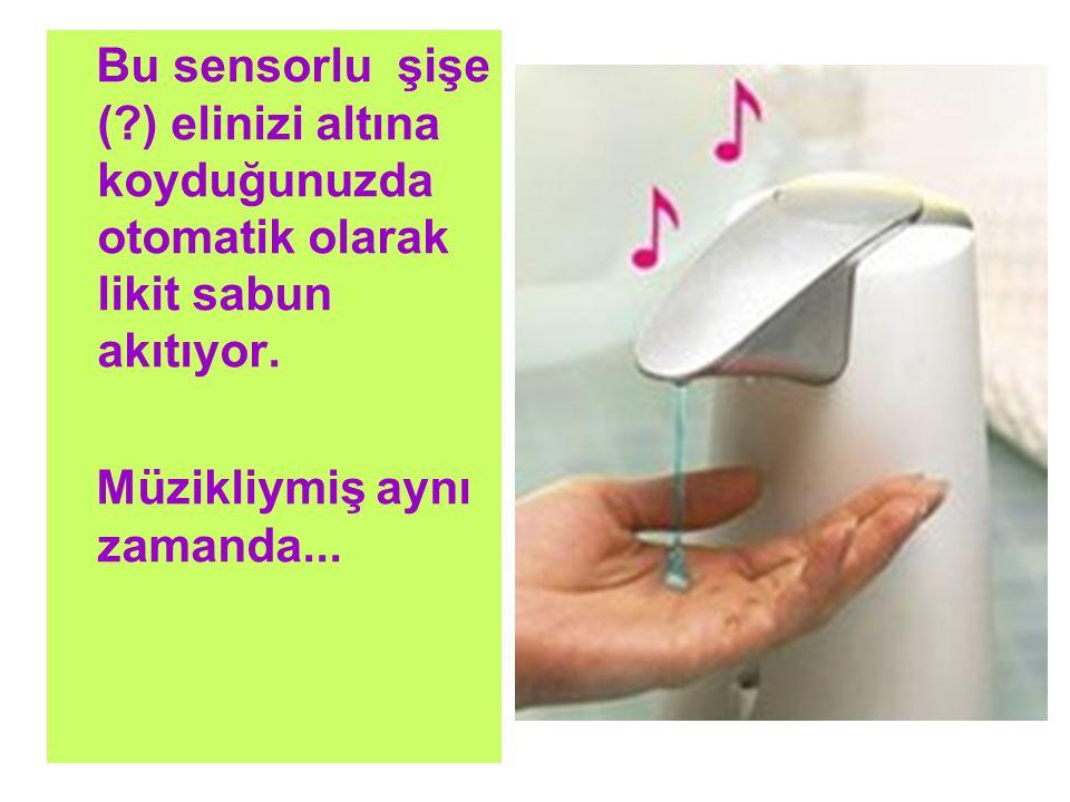 Bu sensorlu şişe (?) elinizi altına koyduğunuzda otomatik olarak likit sabun akıtıyor. Müzikliymiş aynı zamanda...