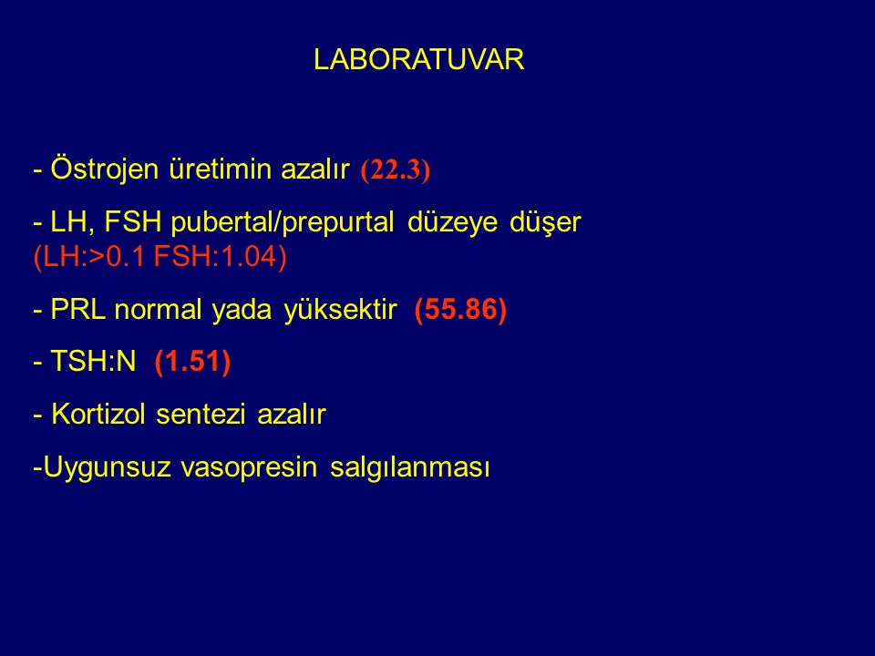 LABORATUVAR - Östrojen üretimin azalır (22.3) - LH, FSH pubertal/prepurtal düzeye düşer (LH:>0.1 FSH:1.04) - PRL normal yada yüksektir (55.86) - TSH:N
