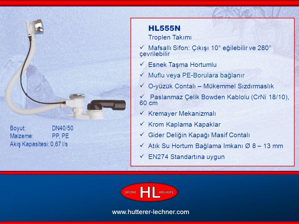 www.hutterer-lechner.com HL555N Troplen Takımı Mafsallı Sifon: Çıkışı 10° eğilebilir ve 280° çevrilebilir Esnek Taşma Hortumlu Muflu veya PE-Borulara bağlanır O-yüzük Contalı – Mükemmel Sızdırmaslık Paslanmaz Çelik Bowden Kablolu (CrNi 18/10), 60 cm Kremayer Mekanizmalı Krom Kaplama Kapaklar Gider Deliğin Kapağı Masif Contalı At ık Su Hortum Bağlama Imkanı Ø 8 – 13 mm EN274 Standartına uygun Boyut: DN40/50 Malzeme: PP, PE Akış Kapasitesi: 0,67 l/s