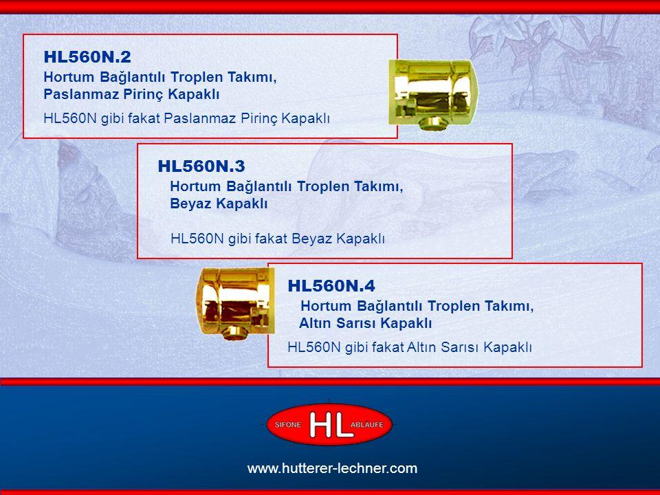 www.hutterer-lechner.com HL560N.2 Hortum Bağlantılı Troplen Takımı, Paslanmaz Pirinç Kapaklı HL560N gibi fakat Paslanmaz Pirinç Kapaklı HL560N.3 Hortum Bağlantılı Troplen Takımı, Beyaz Kapaklı HL560N gibi fakat Beyaz Kapaklı HL560N.4 Hortum Bağlantılı Troplen Takımı, Altın Sarısı Kapaklı HL560N gibi fakat Altın Sarısı Kapaklı