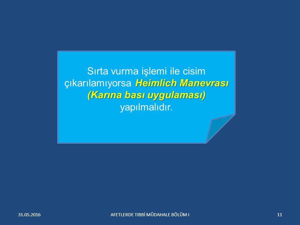 31.05.2016AFETLERDE TIBBİ MÜDAHALE BÖLÜM I11 Heimlich Manevrası (Karına bası uygulaması) Sırta vurma işlemi ile cisim çıkarılamıyorsa Heimlich Manevrası (Karına bası uygulaması) yapılmalıdır.