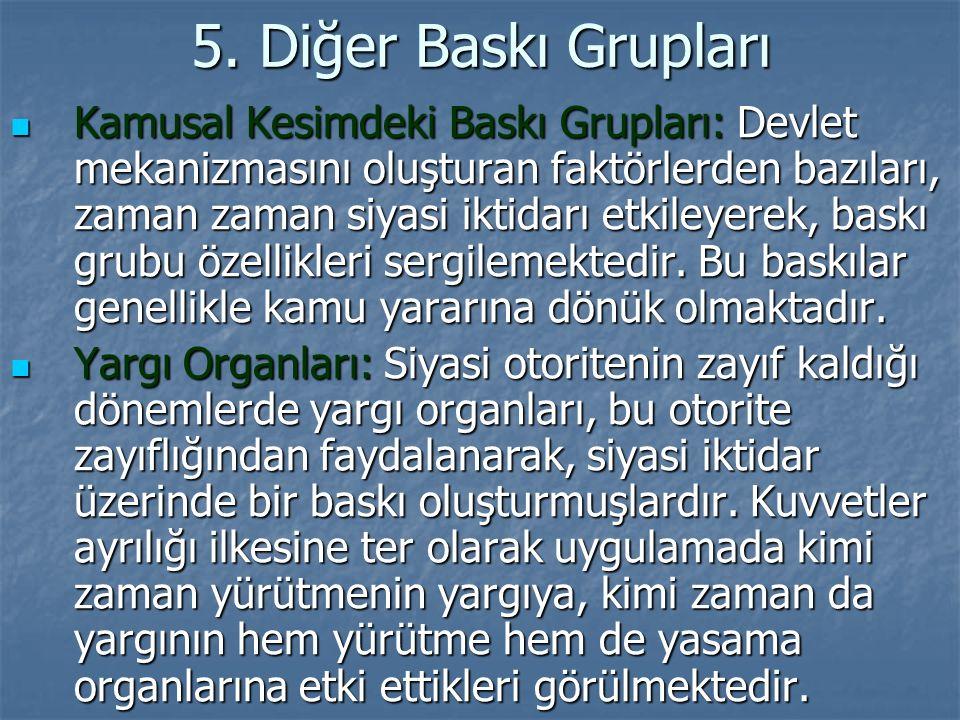 5. Diğer Baskı Grupları Kamusal Kesimdeki Baskı Grupları: Devlet mekanizmasını oluşturan faktörlerden bazıları, zaman zaman siyasi iktidarı etkileyere