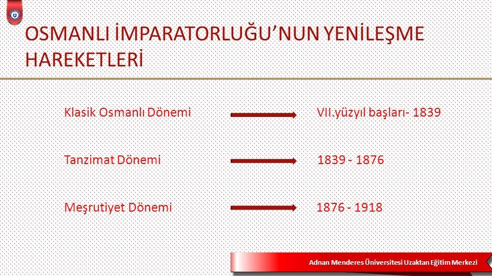 Adnan Menderes Üniversitesi Uzaktan Eğitim Merkezi OSMANLI İMPARATORLUĞU'NUN YENİLEŞME HAREKETLERİ Klasik Osmanlı Dönemi VII.yüzyıl başları- 1839 Tanzimat Dönemi 1839 - 1876 Meşrutiyet Dönemi 1876 - 1918