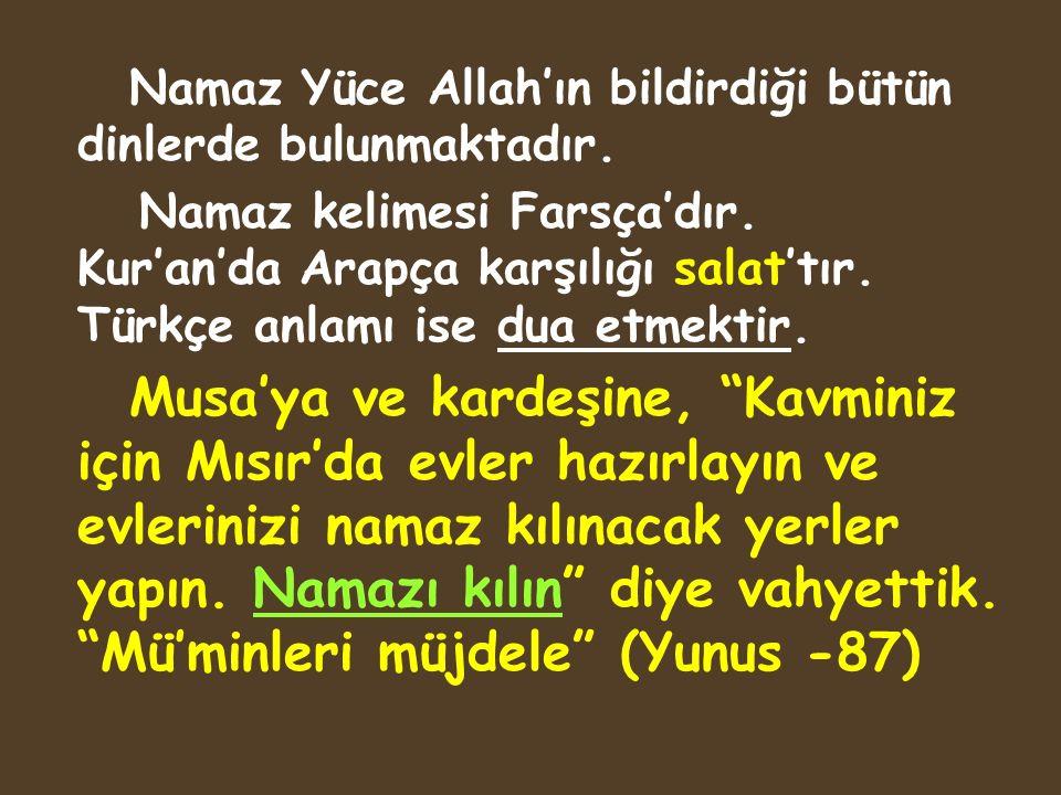 Namaz Yüce Allah'ın bildirdiği bütün dinlerde bulunmaktadır. Namaz kelimesi Farsça'dır. Kur'an'da Arapça karşılığı salat'tır. Türkçe anlamı ise dua et