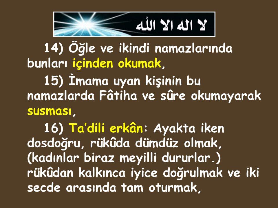 14) Öğle ve ikindi namazlarında bunları içinden okumak, 15) İmama uyan kişinin bu namazlarda Fâtiha ve sûre okumayarak susması, 16) Ta'dili erkân: Aya