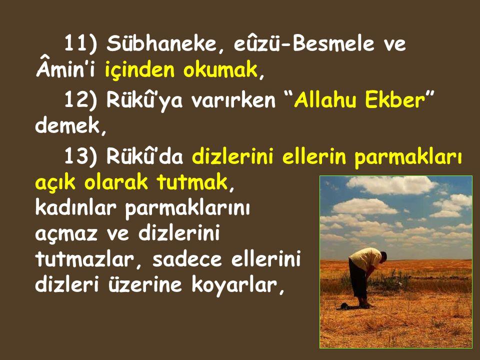 """11) Sübhaneke, eûzü-Besmele ve Âmin'i içinden okumak, 12) Rükû'ya varırken """"Allahu Ekber"""" demek, 13) Rükû'da dizlerini ellerin parmakları açık olarak"""