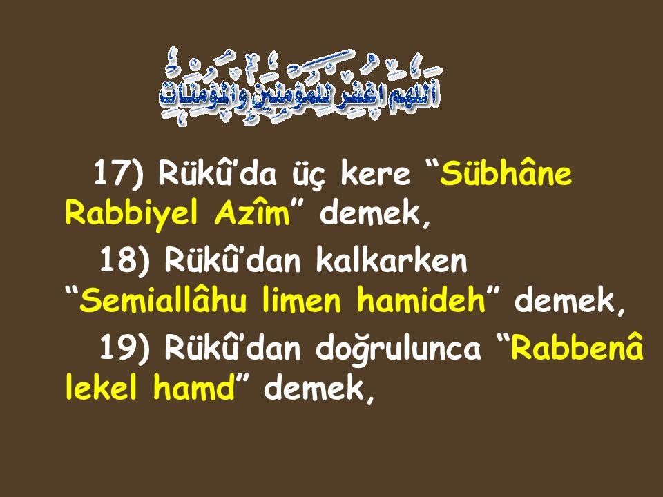 "17) Rükû'da üç kere ""Sübhâne Rabbiyel Azîm"" demek, 18) Rükû'dan kalkarken ""Semiallâhu limen hamideh"" demek, 19) Rükû'dan doğrulunca ""Rabbenâ lekel ham"