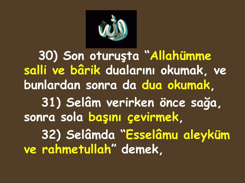 """30) Son oturuşta """"Allahümme salli ve bârik dualarını okumak, ve bunlardan sonra da dua okumak, 31) Selâm verirken önce sağa, sonra sola başını çevirme"""