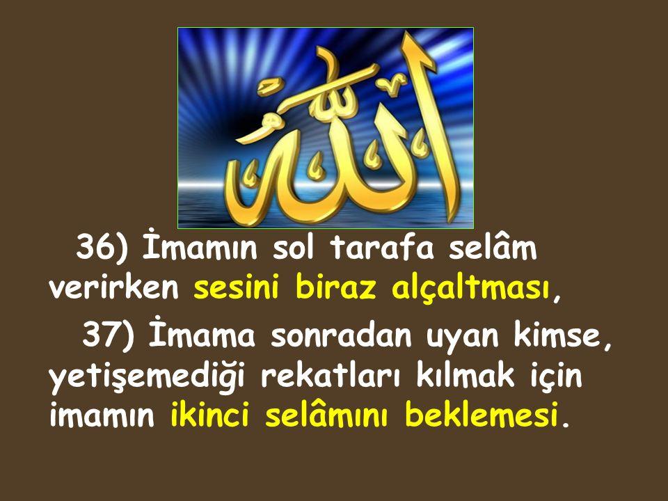 36) İmamın sol tarafa selâm verirken sesini biraz alçaltması, 37) İmama sonradan uyan kimse, yetişemediği rekatları kılmak için imamın ikinci selâmını