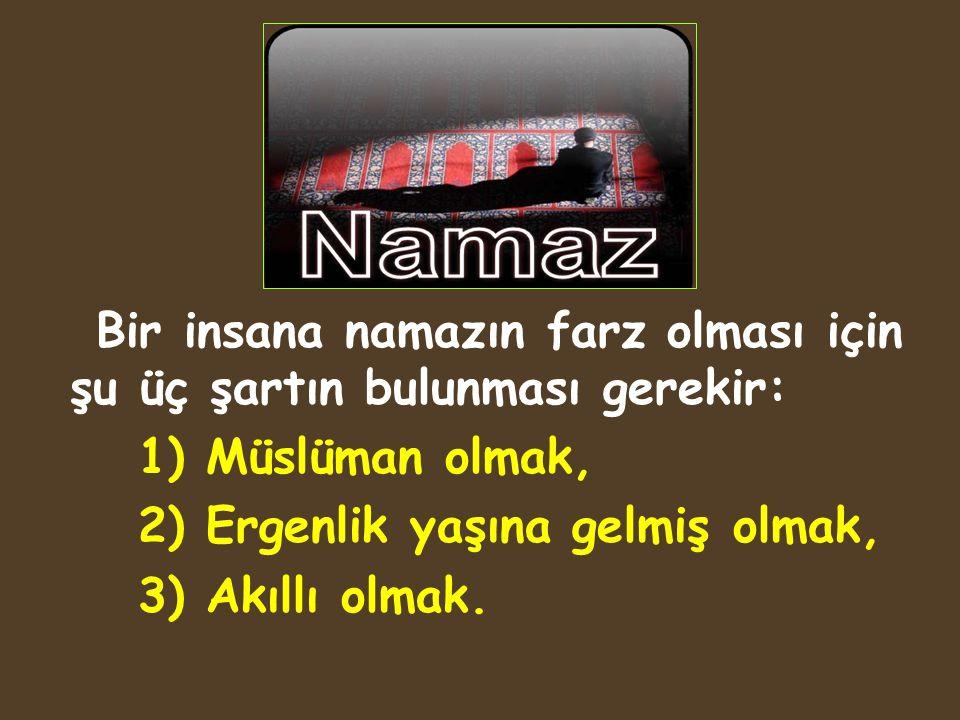 Bir insana namazın farz olması için şu üç şartın bulunması gerekir: 1) Müslüman olmak, 2) Ergenlik yaşına gelmiş olmak, 3) Akıllı olmak.