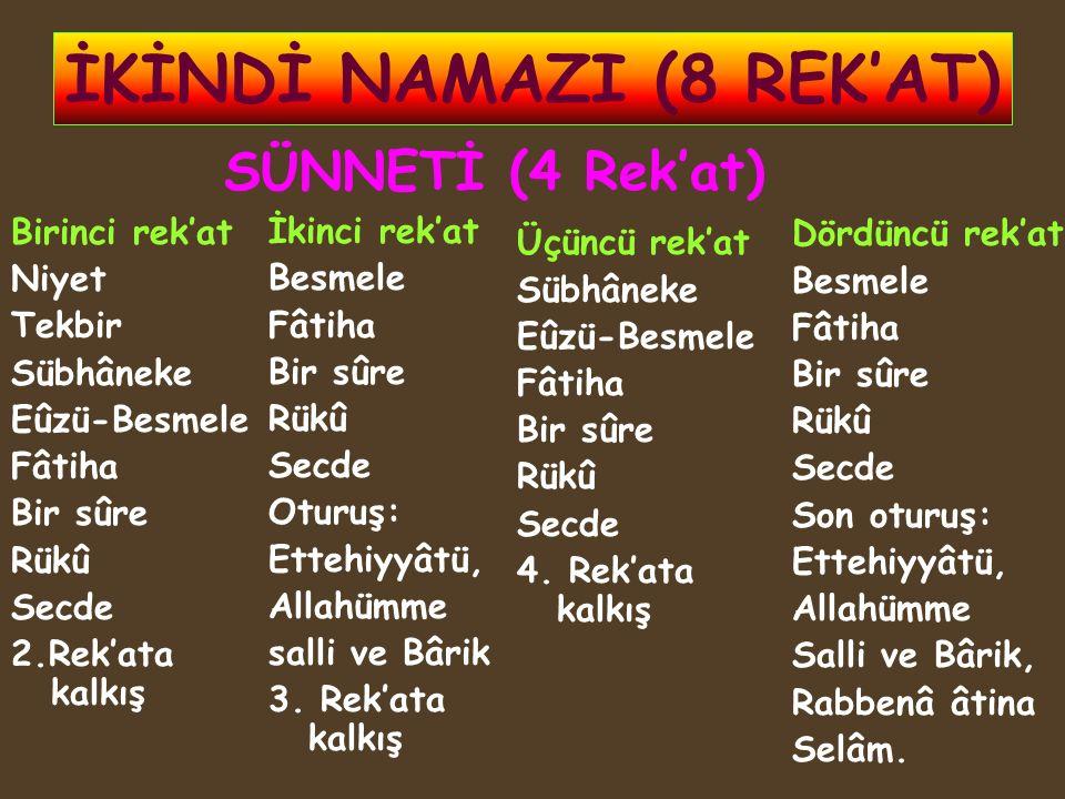 İKİNDİ NAMAZI (8 REK'AT) Birinci rek'at Niyet Tekbir Sübhâneke Eûzü-Besmele Fâtiha Bir sûre Rükû Secde 2.Rek'ata kalkış İkinci rek'at Besmele Fâtiha B