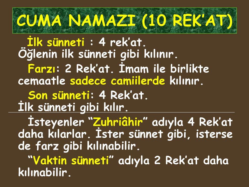 CUMA NAMAZI (10 REK'AT) İlk sünneti : 4 rek'at. Öğlenin ilk sünneti gibi kılınır. Farzı: 2 Rek'at. İmam ile birlikte cemaatle sadece camiilerde kılını