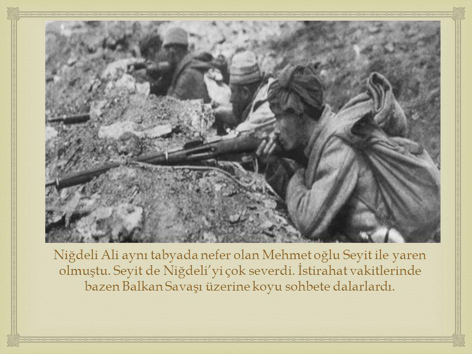  Niğdeli Ali aynı tabyada nefer olan Mehmet oğlu Seyit ile yaren olmuştu. Seyit de Niğdeli'yi çok severdi. İstirahat vakitlerinde bazen Balkan Savaşı