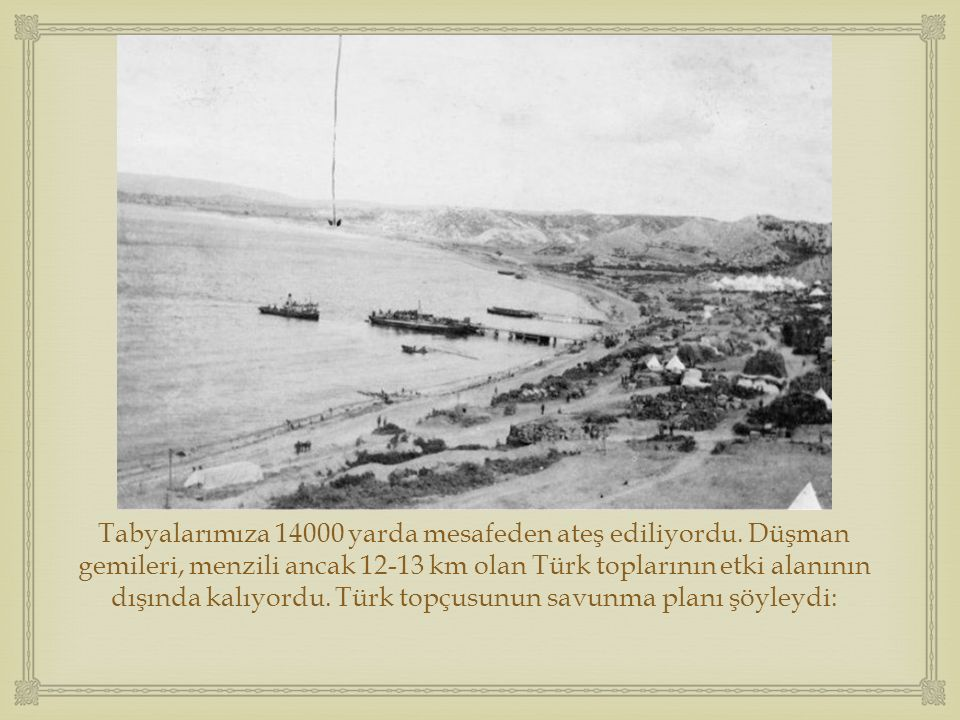  Tabyalarımıza 14000 yarda mesafeden ateş ediliyordu. Düşman gemileri, menzili ancak 12-13 km olan Türk toplarının etki alanının dışında kalıyordu. T
