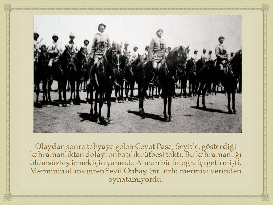  Olaydan sonra tabyaya gelen Cevat Paşa; Seyit'e, gösterdiği kahramanlıktan dolayı onbaşılık rütbesi taktı. Bu kahramanlığı ölümsüzleştirmek için yan
