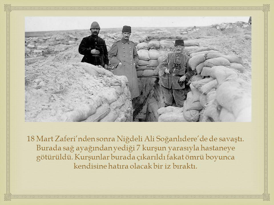  18 Mart Zaferi'nden sonra Niğdeli Ali Soğanlıdere'de de savaştı. Burada sağ ayağından yediği 7 kurşun yarasıyla hastaneye götürüldü. Kurşunlar burad