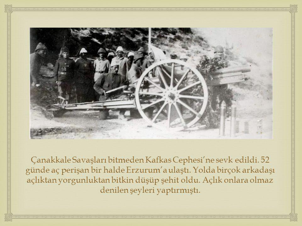  Çanakkale Savaşları bitmeden Kafkas Cephesi'ne sevk edildi. 52 günde aç perişan bir halde Erzurum'a ulaştı. Yolda birçok arkadaşı açlıktan yorgunluk