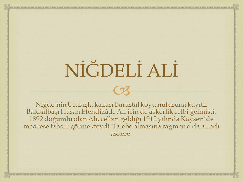  NİĞDELİ ALİ Niğde'nin Ulukışla kazası Barastal köyü nüfusuna kayıtlı Bakkalbaşı Hasan Efendizâde Ali için de askerlik celbi gelmişti. 1892 doğumlu o