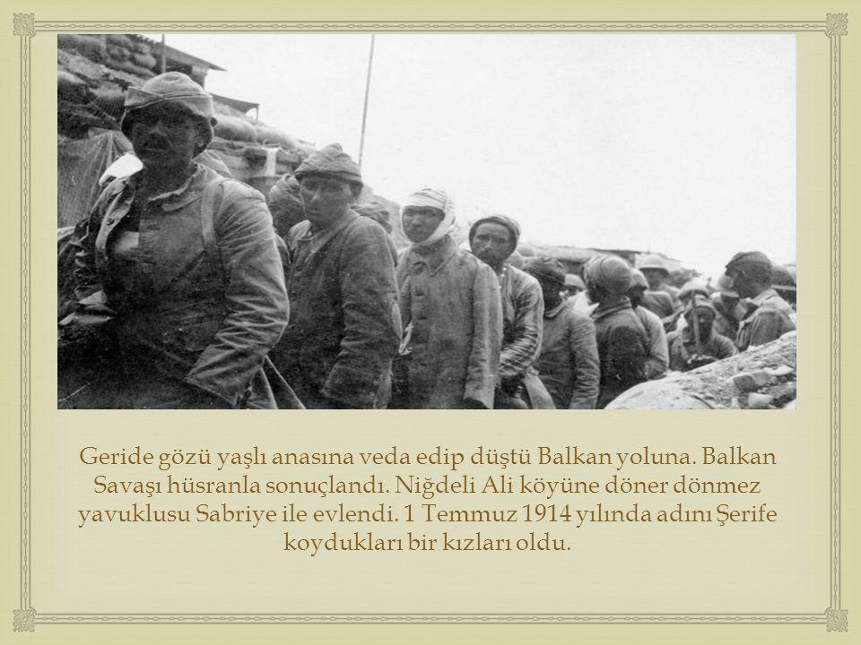  Geride gözü yaşlı anasına veda edip düştü Balkan yoluna. Balkan Savaşı hüsranla sonuçlandı. Niğdeli Ali köyüne döner dönmez yavuklusu Sabriye ile ev