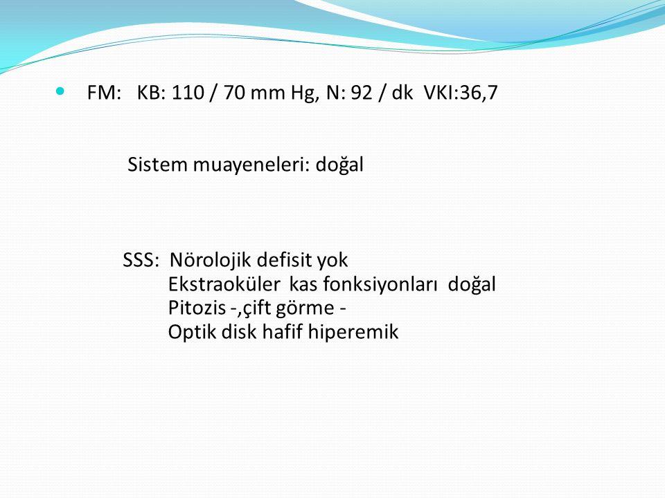 FM: KB: 110 / 70 mm Hg, N: 92 / dk VKI:36,7 Sistem muayeneleri: doğal SSS: Nörolojik defisit yok Ekstraoküler kas fonksiyonları doğal Pitozis -,çift görme - Optik disk hafif hiperemik