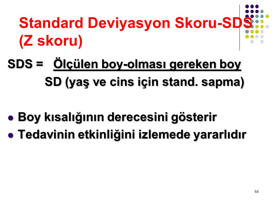 Standard Deviyasyon Skoru-SDS (Z skoru) SDS = Ölçülen boy-olması gereken boy SD (yaş ve cins için stand. sapma) SD (yaş ve cins için stand. sapma) Boy