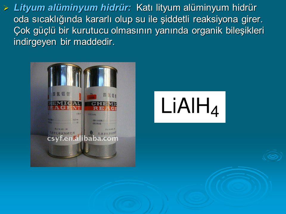  Lityum alüminyum hidrür: Katı lityum alüminyum hidrür oda sıcaklığında kararlı olup su ile şiddetli reaksiyona girer.