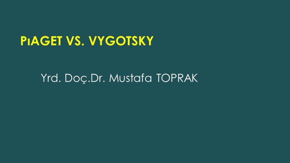 Yrd. Doç.Dr. Mustafa TOPRAK PıAGET VS. VYGOTSKY