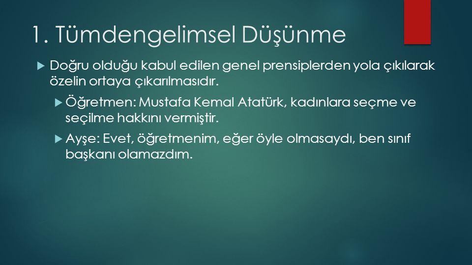 1. Tümdengelimsel Düşünme  Doğru olduğu kabul edilen genel prensiplerden yola çıkılarak özelin ortaya çıkarılmasıdır.  Öğretmen: Mustafa Kemal Atatü