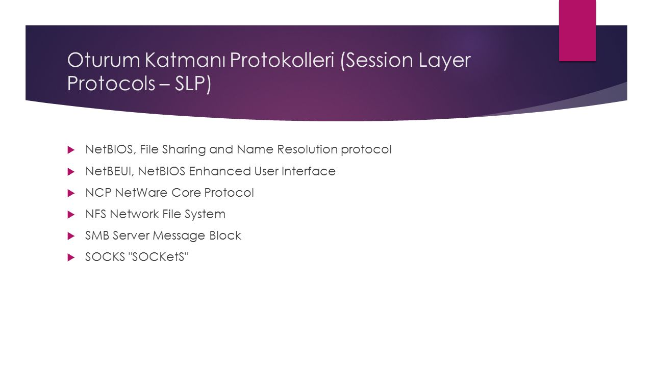 Oturum Katmanı Protokolleri (Session Layer Protocols – SLP)  NetBIOS, File Sharing and Name Resolution protocol  NetBEUI, NetBIOS Enhanced User Interface  NCP NetWare Core Protocol  NFS Network File System  SMB Server Message Block  SOCKS SOCKetS