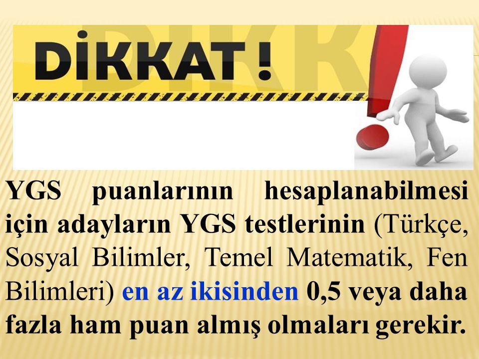 YGS puanlarının hesaplanabilmesi için adayların YGS testlerinin (Türkçe, Sosyal Bilimler, Temel Matematik, Fen Bilimleri) en az ikisinden 0,5 veya dah
