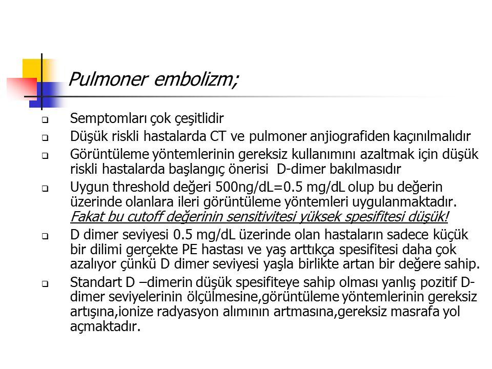 Pulmoner embolizm;  Semptomları çok çeşitlidir  Düşük riskli hastalarda CT ve pulmoner anjiografiden kaçınılmalıdır  Görüntüleme yöntemlerinin gereksiz kullanımını azaltmak için düşük riskli hastalarda başlangıç önerisi D-dimer bakılmasıdır  Uygun threshold değeri 500ng/dL=0.5 mg/dL olup bu değerin üzerinde olanlara ileri görüntüleme yöntemleri uygulanmaktadır.