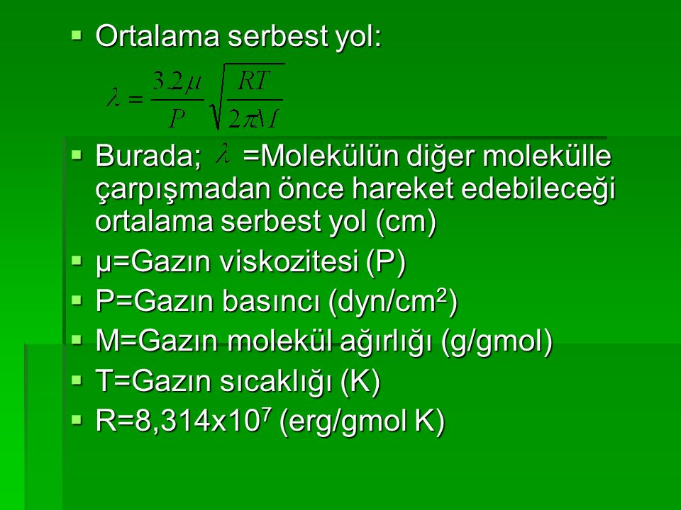  Ortalama serbest yol:  Burada; =Molekülün diğer molekülle çarpışmadan önce hareket edebileceği ortalama serbest yol (cm)  μ=Gazın viskozitesi (P)