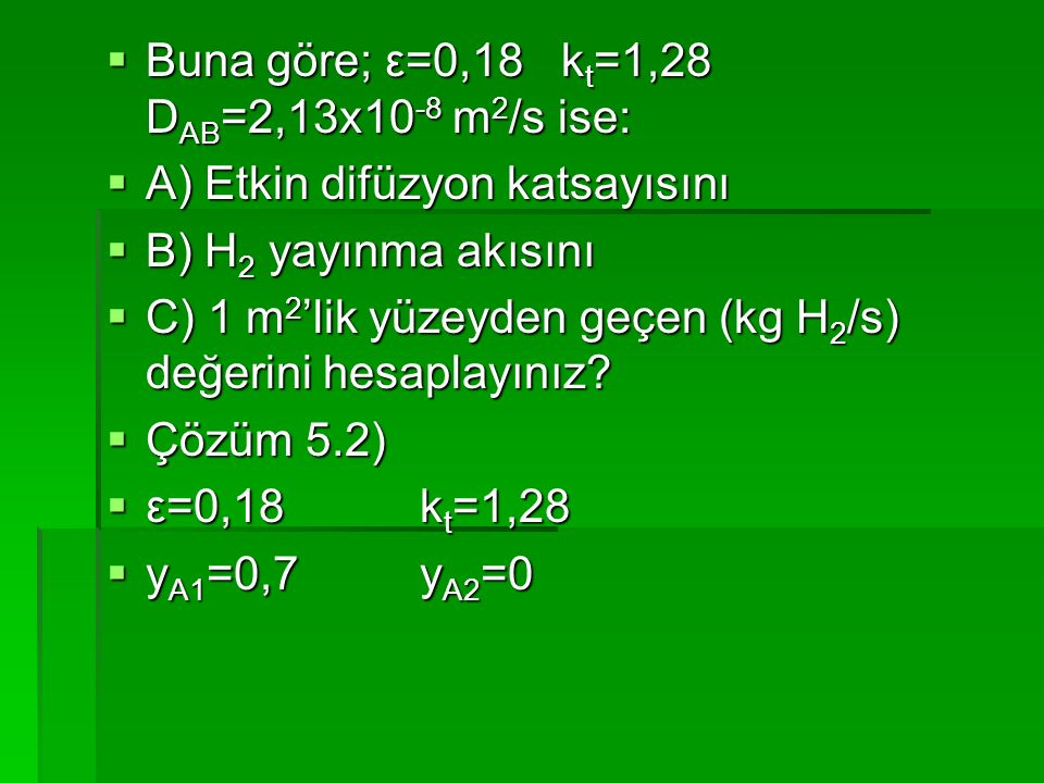  Buna göre; ε=0,18 k t =1,28 D AB =2,13x10 -8 m 2 /s ise:  A) Etkin difüzyon katsayısını  B) H 2 yayınma akısını  C) 1 m 2 'lik yüzeyden geçen (kg