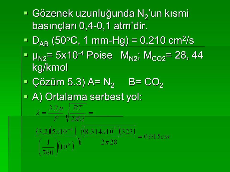  Gözenek uzunluğunda N 2 'un kısmi basınçları 0,4-0,1 atm'dir.  D AB (50 o C, 1 mm-Hg) = 0,210 cm 2 /s  μ N2 = 5x10 -4 Poise M N2 ; M CO2 = 28, 44