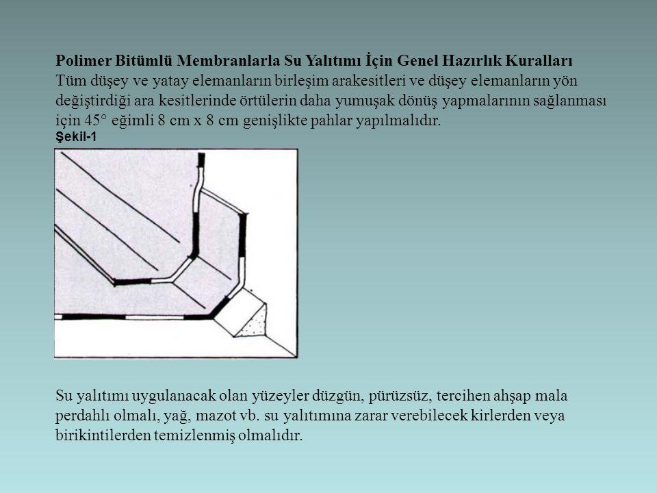 Polimer Bitümlü Membranlarla Su Yalıtımı İçin Genel Hazırlık Kuralları Tüm düşey ve yatay elemanların birleşim arakesitleri ve düşey elemanların yön değiştirdiği ara kesitlerinde örtülerin daha yumuşak dönüş yapmalarının sağlanması için 45° eğimli 8 cm x 8 cm genişlikte pahlar yapılmalıdır.