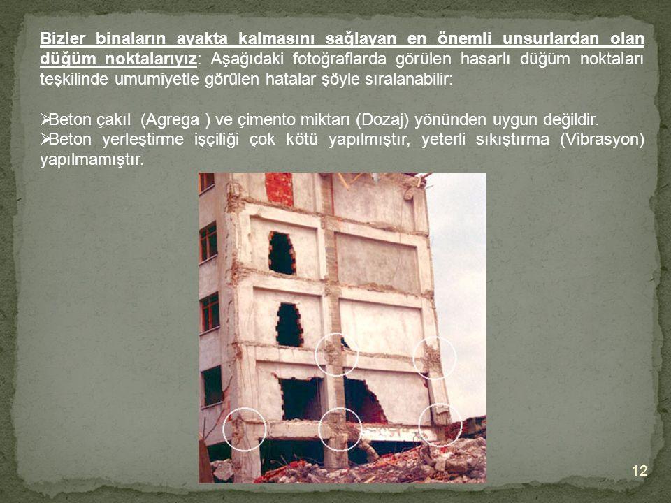 12 Bizler binaların ayakta kalmasını sağlayan en önemli unsurlardan olan düğüm noktalarıyız: Aşağıdaki fotoğraflarda görülen hasarlı düğüm noktaları teşkilinde umumiyetle görülen hatalar şöyle sıralanabilir:  Beton çakıl (Agrega ) ve çimento miktarı (Dozaj) yönünden uygun değildir.