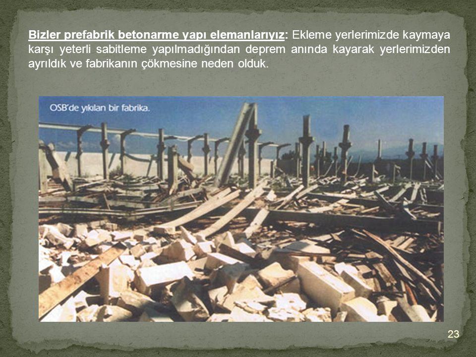 Bizler prefabrik betonarme yapı elemanlarıyız: Ekleme yerlerimizde kaymaya karşı yeterli sabitleme yapılmadığından deprem anında kayarak yerlerimizden ayrıldık ve fabrikanın çökmesine neden olduk.