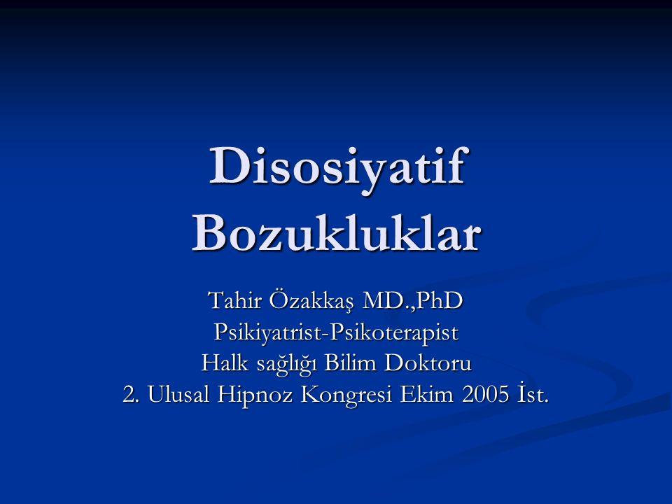 Disosiyatif Bozukluklar Tahir Özakkaş MD.,PhD Psikiyatrist-Psikoterapist Halk sağlığı Bilim Doktoru 2. Ulusal Hipnoz Kongresi Ekim 2005 İst.