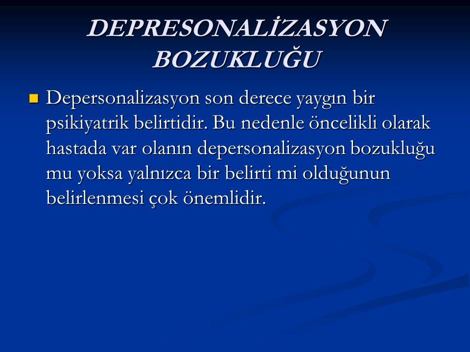 DEPRESONALİZASYON BOZUKLUĞU Depersonalizasyon son derece yaygın bir psikiyatrik belirtidir. Bu nedenle öncelikli olarak hastada var olanın depersonali