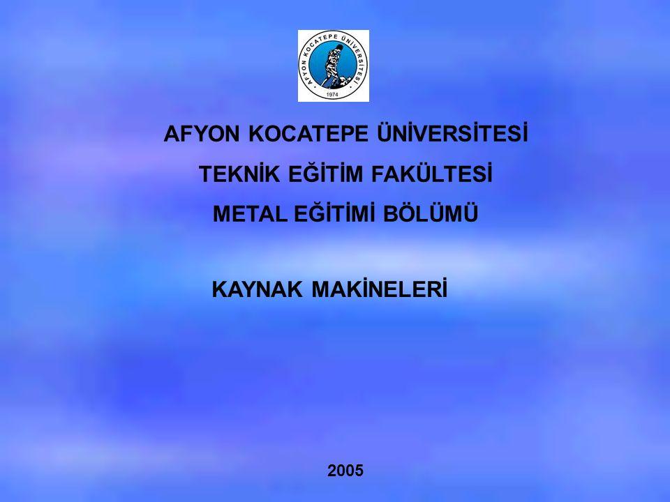 AFYON KOCATEPE ÜNİVERSİTESİ TEKNİK EĞİTİM FAKÜLTESİ METAL EĞİTİMİ BÖLÜMÜ KAYNAK MAKİNELERİ 2005