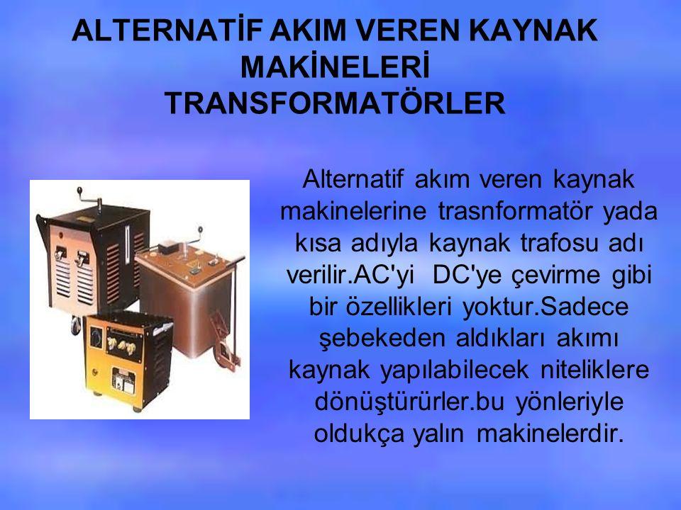 ALTERNATİF AKIM VEREN KAYNAK MAKİNELERİ TRANSFORMATÖRLER Alternatif akım veren kaynak makinelerine trasnformatör yada kısa adıyla kaynak trafosu adı verilir.AC yi DC ye çevirme gibi bir özellikleri yoktur.Sadece şebekeden aldıkları akımı kaynak yapılabilecek niteliklere dönüştürürler.bu yönleriyle oldukça yalın makinelerdir.