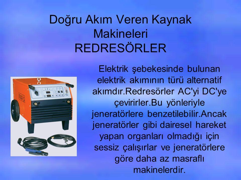 Doğru Akım Veren Kaynak Makineleri REDRESÖRLER Elektrik şebekesinde bulunan elektrik akımının türü alternatif akımdır.Redresörler AC yi DC ye çevirirler.Bu yönleriyle jeneratörlere benzetilebilir.Ancak jeneratörler gibi dairesel hareket yapan organları olmadığı için sessiz çalışırlar ve jeneratörlere göre daha az masraflı makinelerdir.